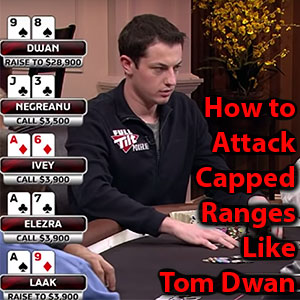 how to attack capped ranges like tom dwan
