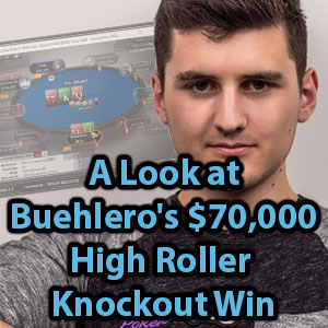 A Look at Buehlero's $70,000 High Roller Knockout Win