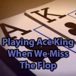 playing ace king when we miss the flop