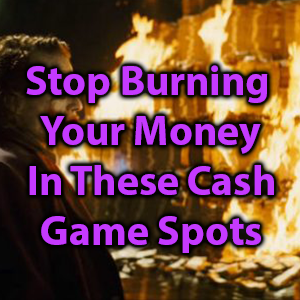 stop burning your money in these cash game spots