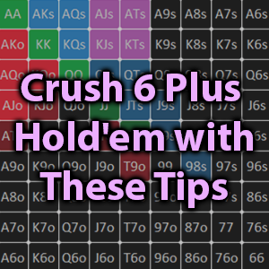 crush six plus hold'em with these tips
