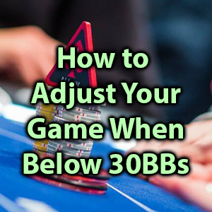 how to adjust your game when below 30bbs