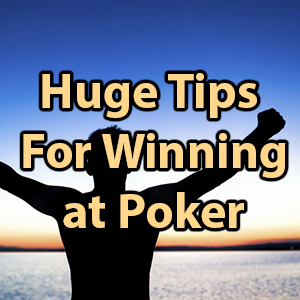 huge tips for winning at poker