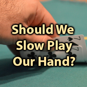 Should We Slow Play Our Hand?