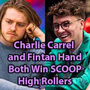charlie carrel and fintan hand both win scoop high rollers